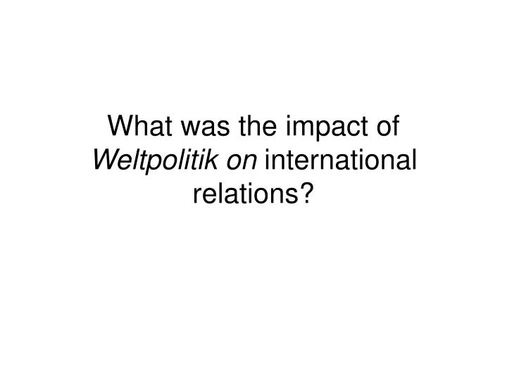 What was the impact of weltpolitik on international relations