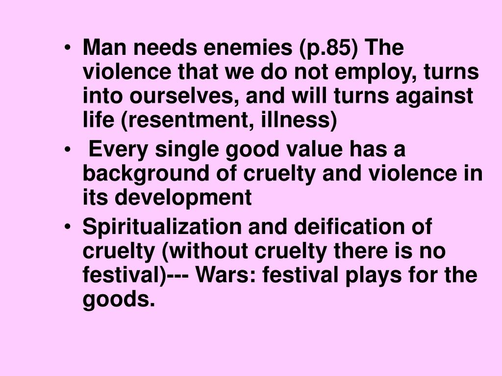 Man needs enemies (p.85) The violence that we do not employ, turns into ourselves, and will turns against life (resentment, illness)