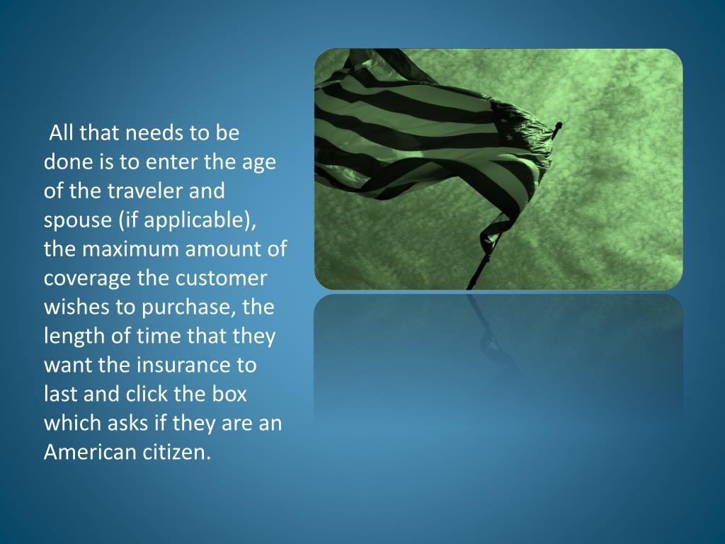 All that needs to be done is to enter the age of the traveler and spouse (if applicable), the maximum amount of coverage the customer wishes to purchase, the length of time that they want the insurance to last and click the box which asks if they are an American citizen.
