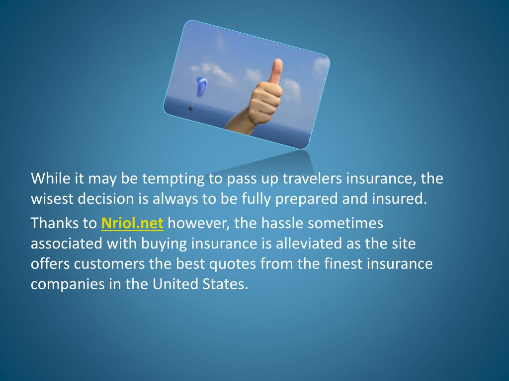 While it may be tempting to pass up travelers insurance, the wisest decision is always to be fully prepared and insured.