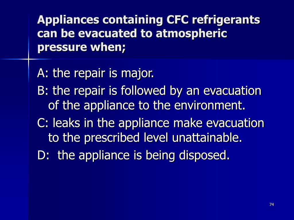 Appliances containing CFC refrigerants can be evacuated to atmospheric pressure when;