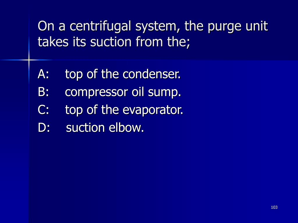 On a centrifugal system, the purge unit takes its suction from the;