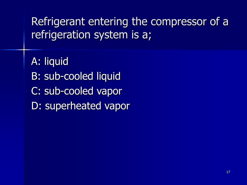 Refrigerant entering the compressor of a refrigeration system is a;