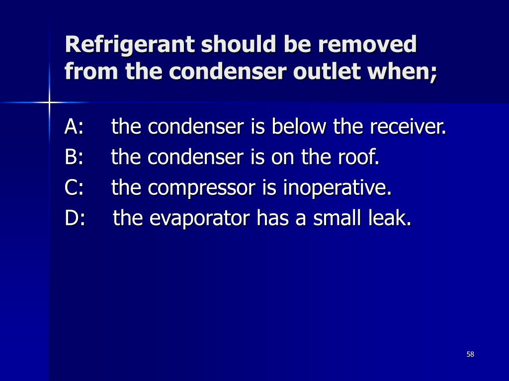 Refrigerant should be removed from the condenser outlet when;