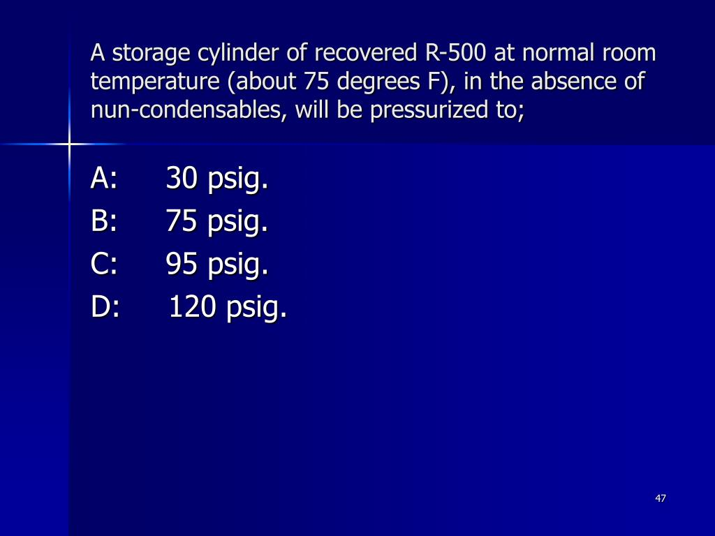 A storage cylinder of recovered R-500 at normal room temperature (about 75 degrees F), in the absence of nun-condensables, will be pressurized to;