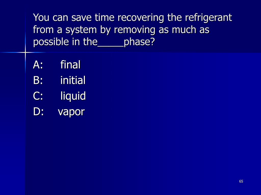 You can save time recovering the refrigerant from a system by removing as much as possible in the___