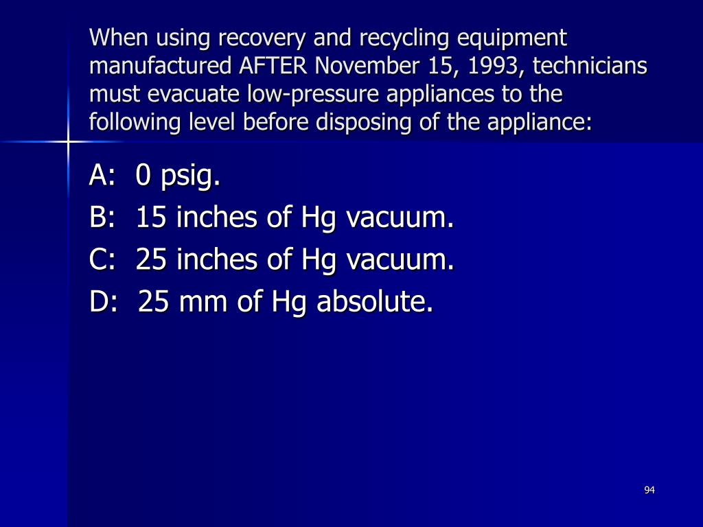 When using recovery and recycling equipment manufactured AFTER November 15, 1993, technicians must evacuate low-pressure appliances to the following level before disposing of the appliance:
