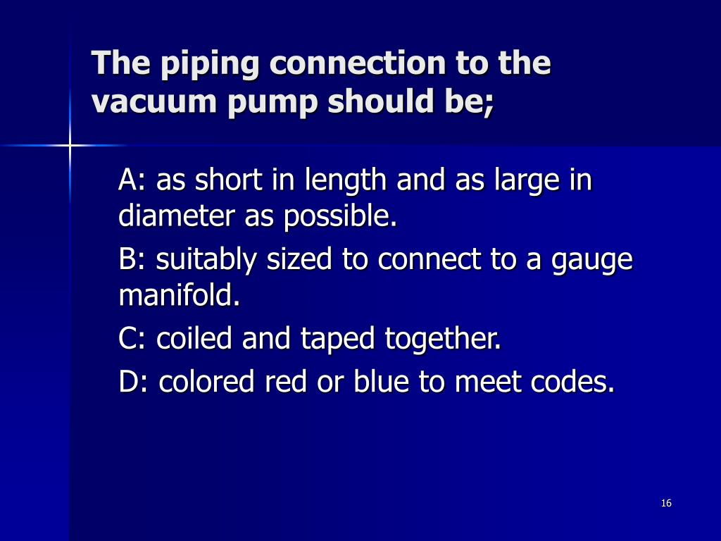 The piping connection to the vacuum pump should be;