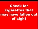 check for cigarettes that may have fallen out of sight