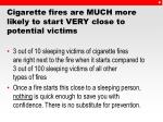 cigarette fires are much more likely to start very close to potential victims