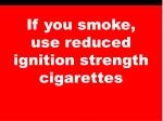 if you smoke use reduced ignition strength cigarettes
