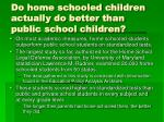 do home schooled children actually do better than public school children