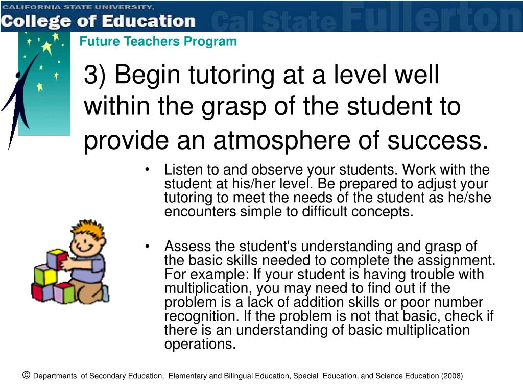 3) Begin tutoring at a level well within the grasp of the student to provide an atmosphere of success.
