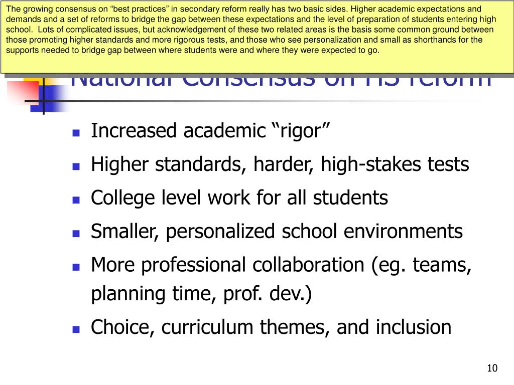 """The growing consensus on """"best practices"""" in secondary reform really has two basic sides. Higher academic expectations and demands and a set of reforms to bridge the gap between these expectations and the level of preparation of students entering high school.  Lots of complicated issues, but acknowledgement of these two related areas is the basis some common ground between those promoting higher standards and more rigorous tests, and those who see personalization and small as shorthands for the supports needed to bridge gap between where students were and where they were expected to go."""