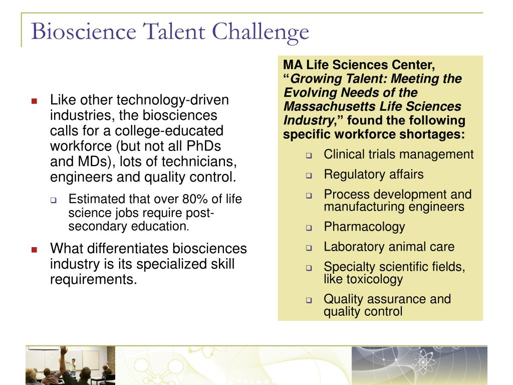 Like other technology-driven industries, the biosciences calls for a college-educated workforce (but not all PhDs and MDs), lots of technicians,  engineers and quality control.