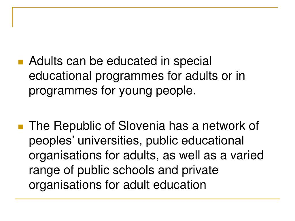 Adults can be educated in special educational programmes for adults or in programmes for young people.