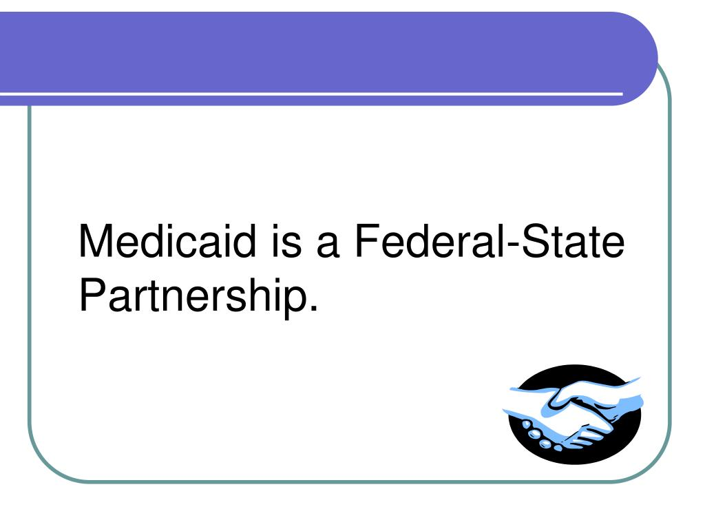 Medicaid is a Federal-State Partnership.
