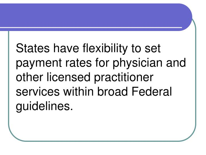 States have flexibility to set payment rates for physician and other licensed practitioner services ...