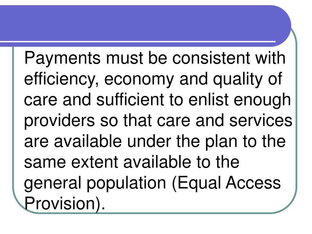 Payments must be consistent with efficiency, economy and quality of care and sufficient to enlist enough providers so that care and services are available under the plan to the same extent available to the general population (Equal Access Provision).