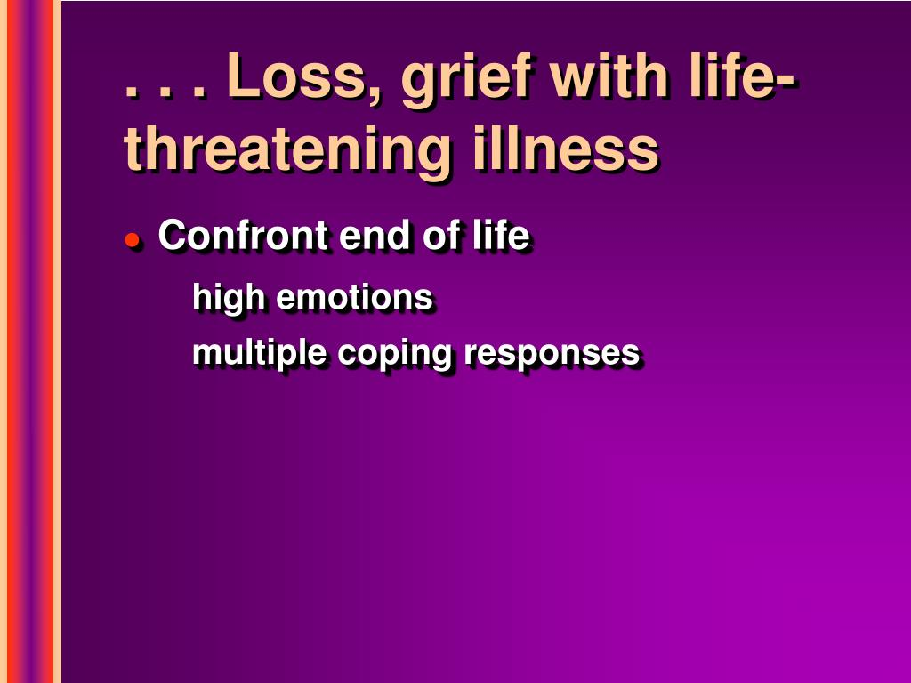 . . . Loss, grief with life-threatening illness