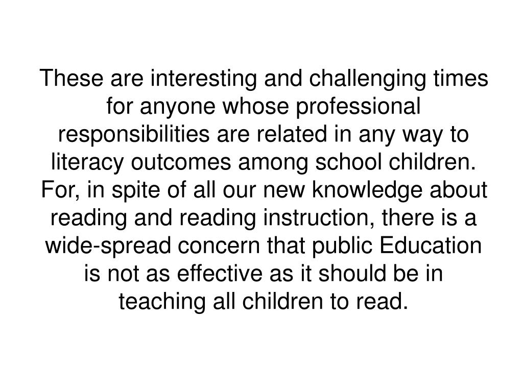 These are interesting and challenging times for anyone whose professional responsibilities are related in any way to literacy outcomes among school children. For, in spite of all our new knowledge about reading and reading instruction, there is a wide-spread concern that public Education is not as effective as it should be in teaching all children to read.