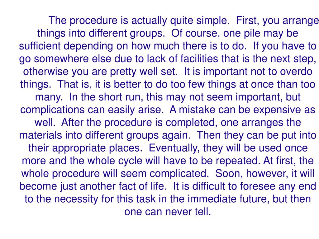The procedure is actually quite simple.  First, you arrange things into different groups.  Of course, one pile may be sufficient depending on how much there is to do.  If you have to go somewhere else due to lack of facilities that is the next step, otherwise you are pretty well set.  It is important not to overdo things.  That is, it is better to do too few things at once than too many.  In the short run, this may not seem important, but complications can easily arise.  A mistake can be expensive as well.  After the procedure is completed, one arranges the materials into different groups again.  Then they can be put into their appropriate places.  Eventually, they will be used once more and the whole cycle will have to be repeated. At first, the whole procedure will seem complicated.  Soon, however, it will become just another fact of life.  It is difficult to foresee any end to the necessity for this task in the immediate future, but then one can never tell.