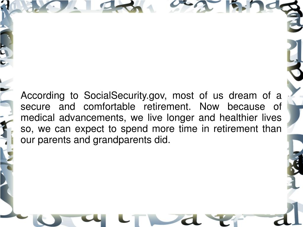 According to SocialSecurity.gov, most of us dream of a secure and comfortable retirement. Now because of medical advancements, we live longer and healthier lives so, we can expect to spend more time in retirement than our parents and grandparents did.