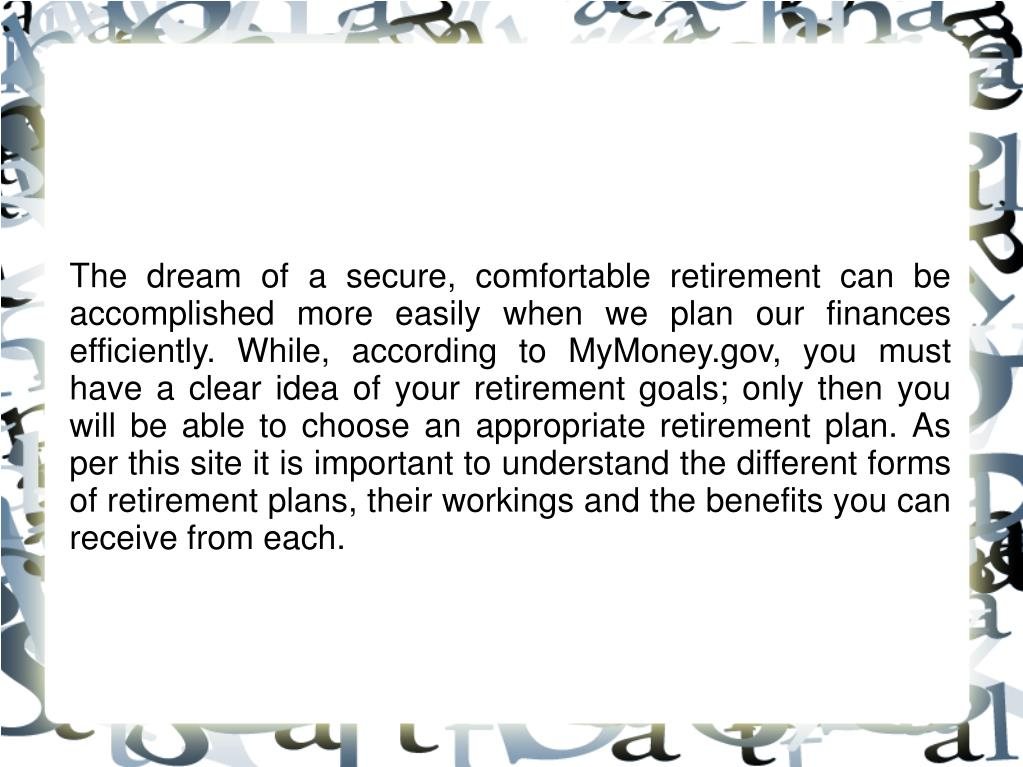 The dream of a secure, comfortable retirement can be accomplished more easily when we plan our finances efficiently. While, according to MyMoney.gov, you must have a clear idea of your retirement goals; only then you will be able to choose an appropriate retirement plan. As per this site it is important to understand the different forms of retirement plans, their workings and the benefits you can receive from each.