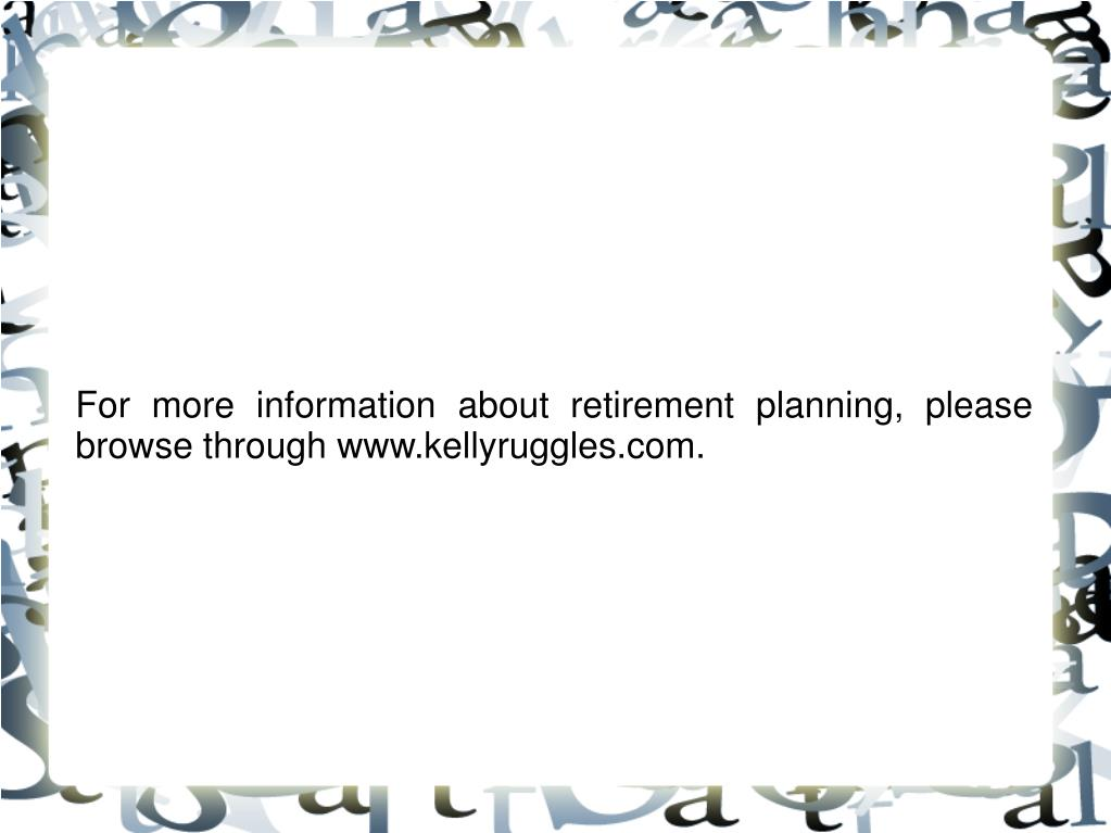 For more information about retirement planning, please browse through www.kellyruggles.com.