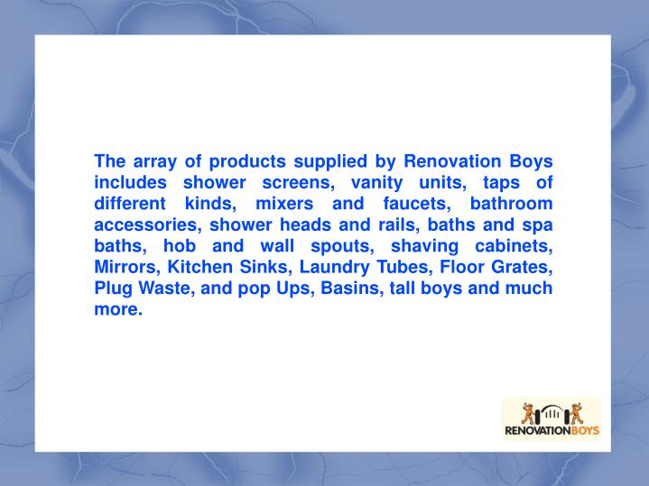 The array of products supplied by Renovation Boys includes shower screens, vanity units, taps of dif...
