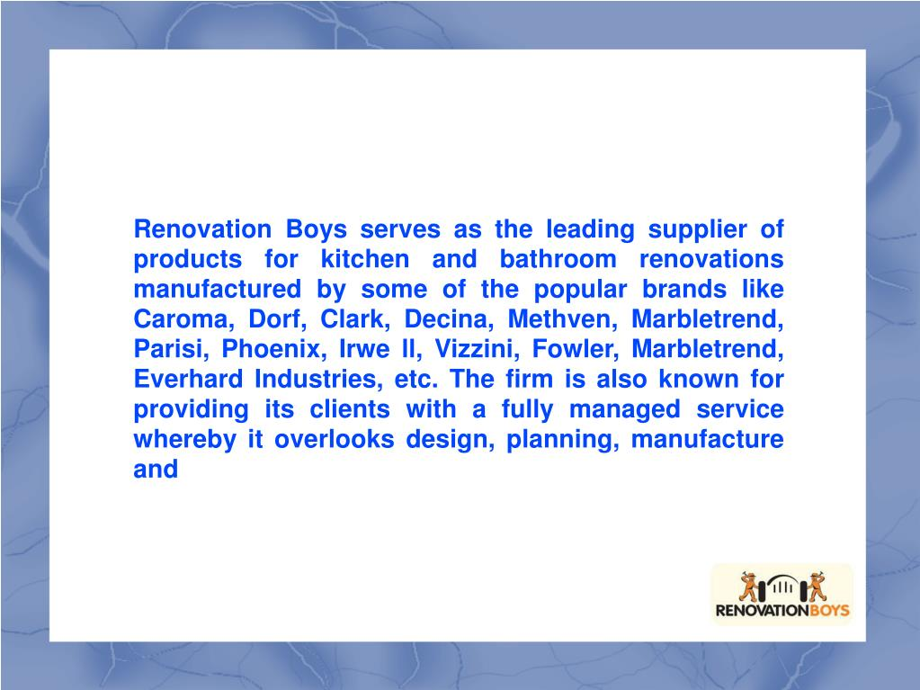 Renovation Boys serves as the leading supplier of products for kitchen and bathroom renovations manufactured by some of the popular brands like Caroma, Dorf, Clark, Decina, Methven, Marbletrend, Parisi, Phoenix, Irwe ll, Vizzini, Fowler, Marbletrend, Everhard Industries, etc. The firm is also known for providing its clients with a fully managed service whereby it overlooks design, planning, manufacture and