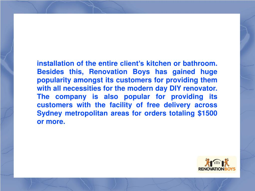 installation of the entire client's kitchen or bathroom. Besides this, Renovation Boys has gained huge popularity amongst its customers for providing them with all necessities for the modern day DIY renovator. The company is also popular for providing its customers with the facility of free delivery across Sydney metropolitan areas for orders totaling $1500 or more.