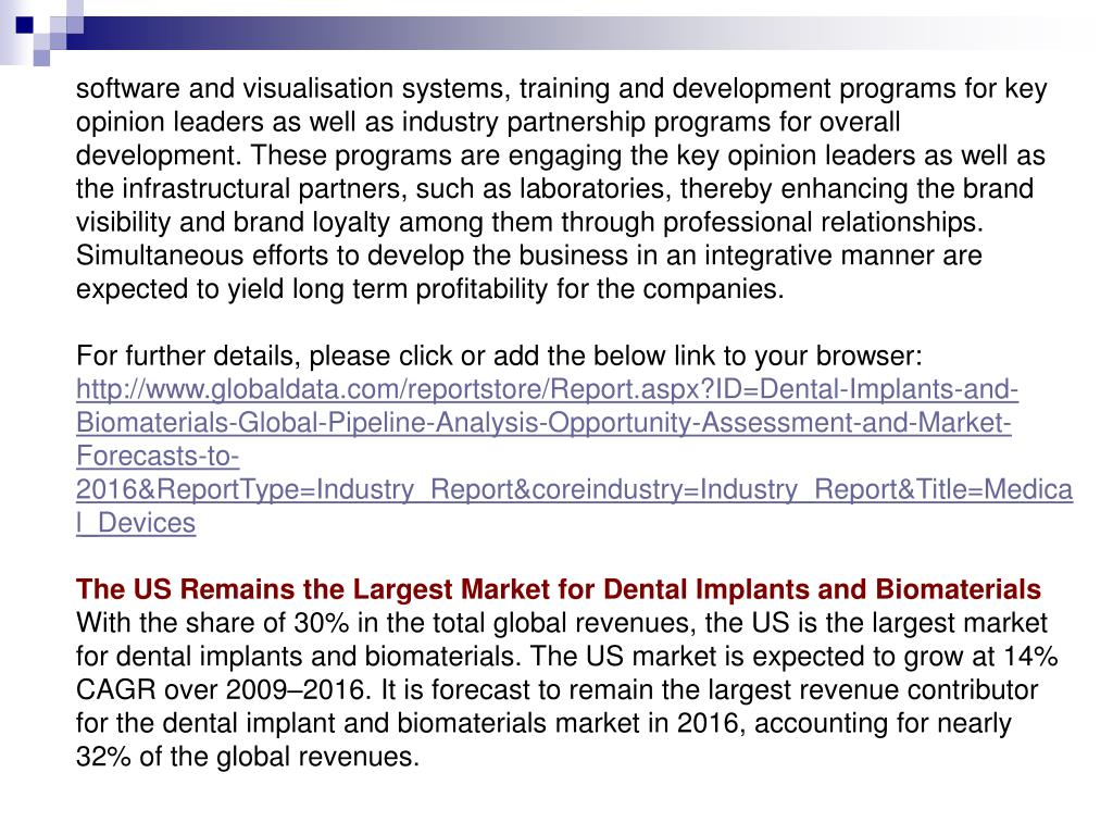 software and visualisation systems, training and development programs for key opinion leaders as well as industry partnership programs for overall development. These programs are engaging the key opinion leaders as well as the infrastructural partners, such as laboratories, thereby enhancing the brand visibility and brand loyalty among them through professional relationships. Simultaneous efforts to develop the business in an integrative manner are expected to yield long term profitability for the companies.