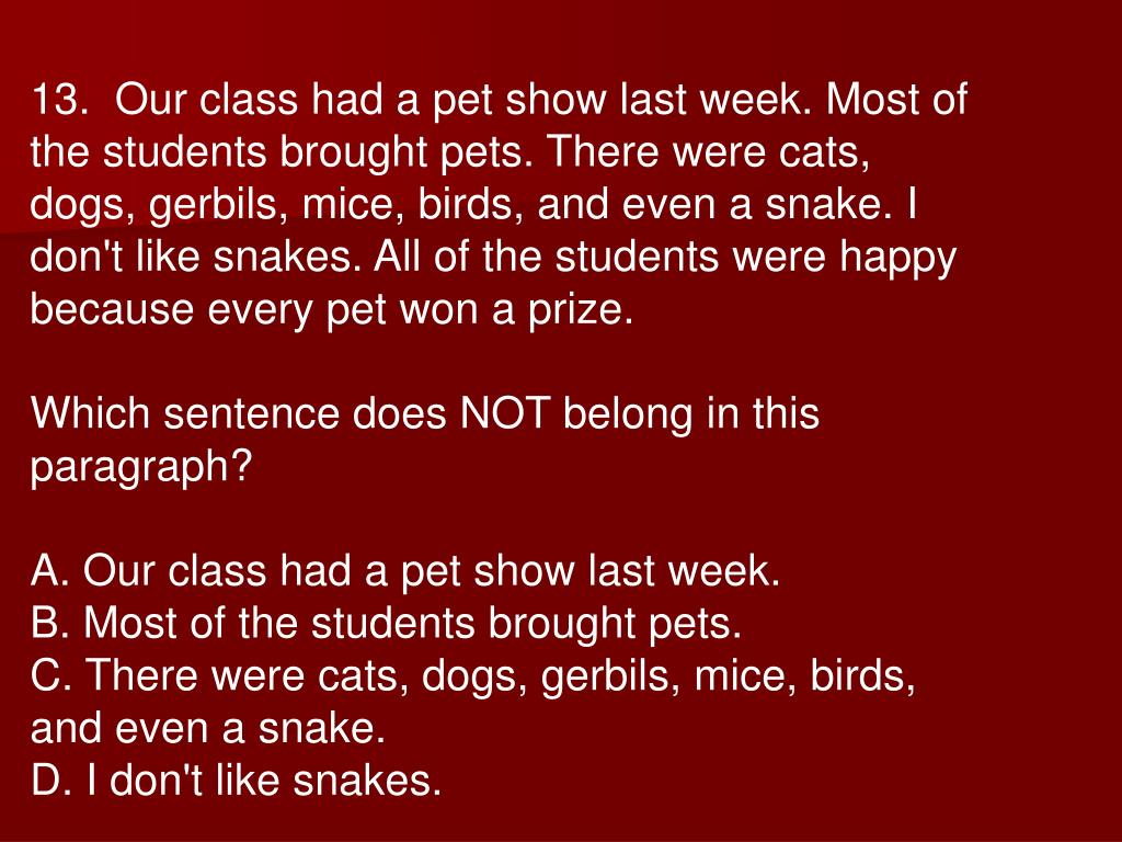 13.  Our class had a pet show last week. Most of the students brought pets. There were cats, dogs, gerbils, mice, birds, and even a snake. I don't like snakes. All of the students were happy because every pet won a prize.