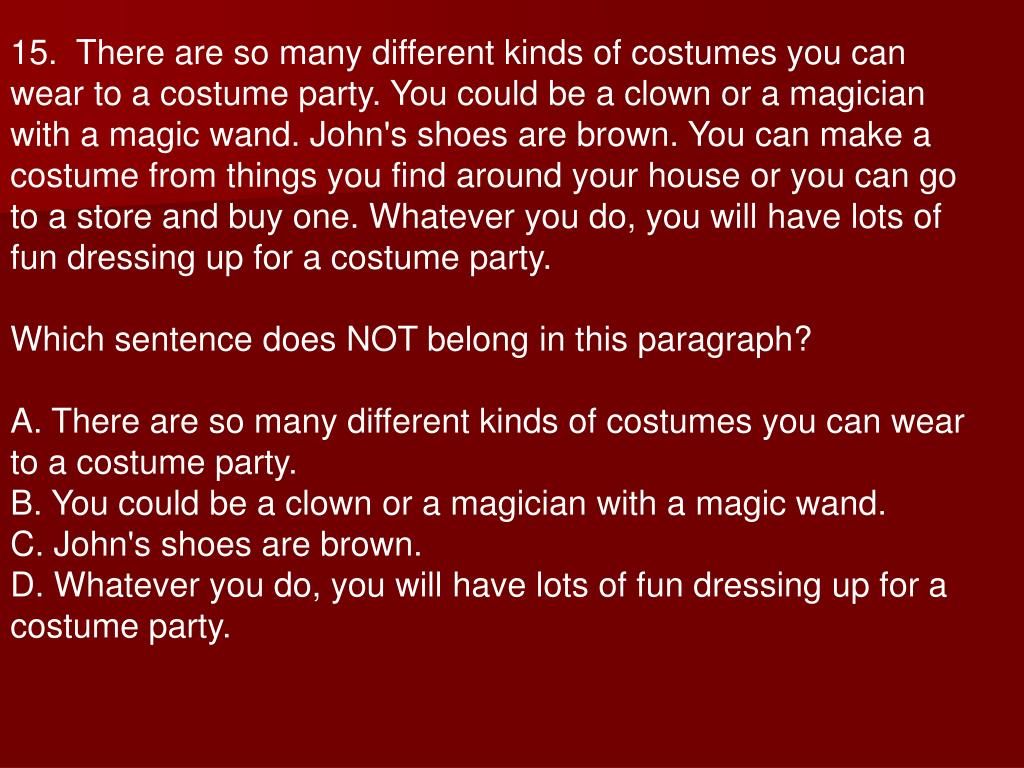 15.  There are so many different kinds of costumes you can wear to a costume party. You could be a clown or a magician with a magic wand. John's shoes are brown. You can make a costume from things you find around your house or you can go to a store and buy one. Whatever you do, you will have lots of fun dressing up for a costume party.