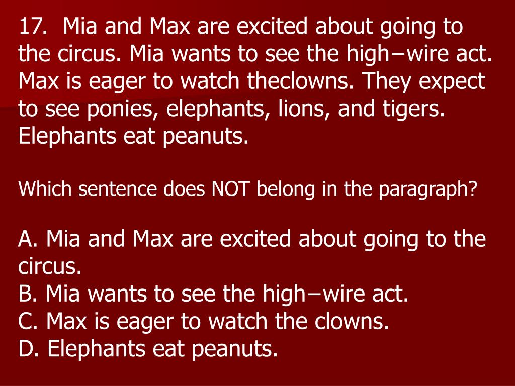 17.  Mia and Max are excited about going to the circus. Mia wants to see the high−wire act. Max is eager to watch theclowns. They expect to see ponies, elephants, lions, and tigers. Elephants eat peanuts.