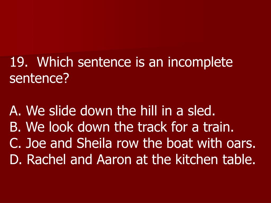 19.  Which sentence is an incomplete sentence?