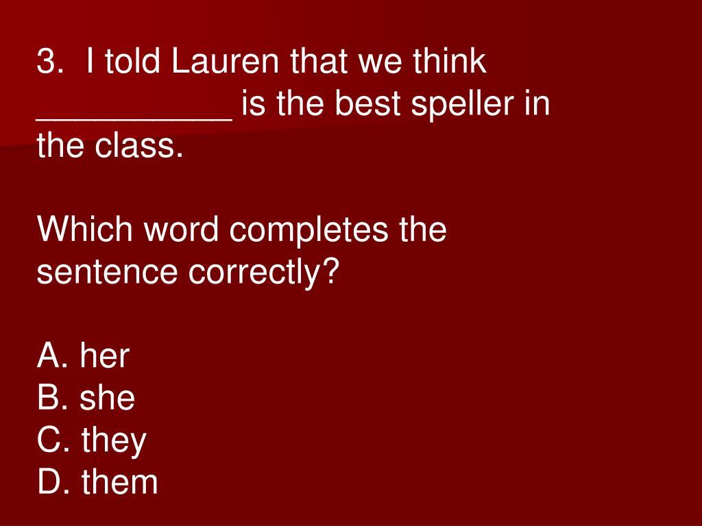 3.  I told Lauren that we think __________ is the best speller in the class.