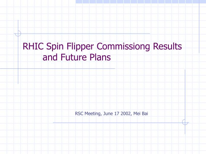 rhic spin flipper commissiong results and future plans n.