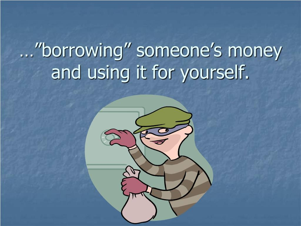 "…""borrowing"" someone's money and using it for yourself."