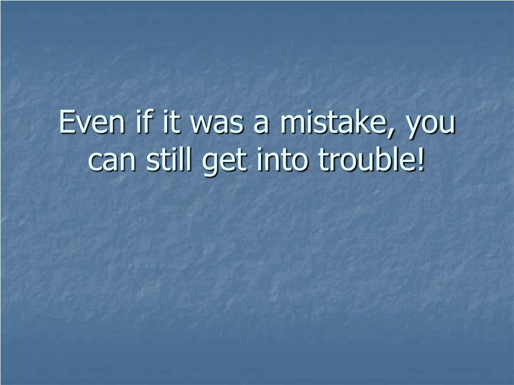 Even if it was a mistake, you can still get into trouble!