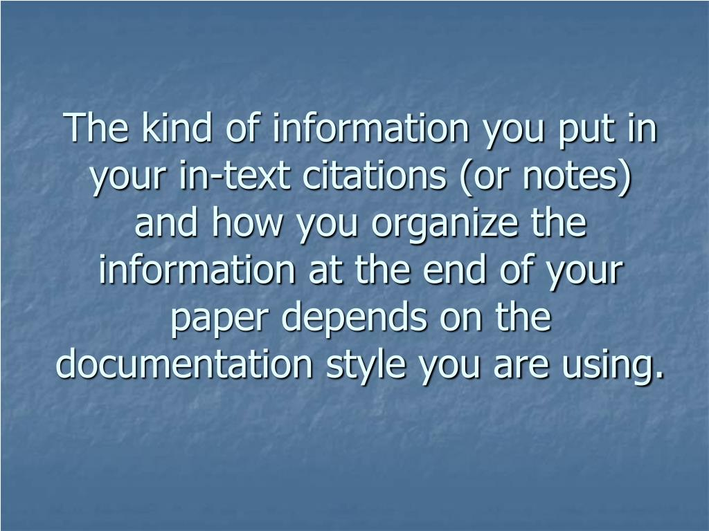 The kind of information you put in your in-text citations (or notes) and how you organize the information at the end of your paper depends on the documentation style you are using.
