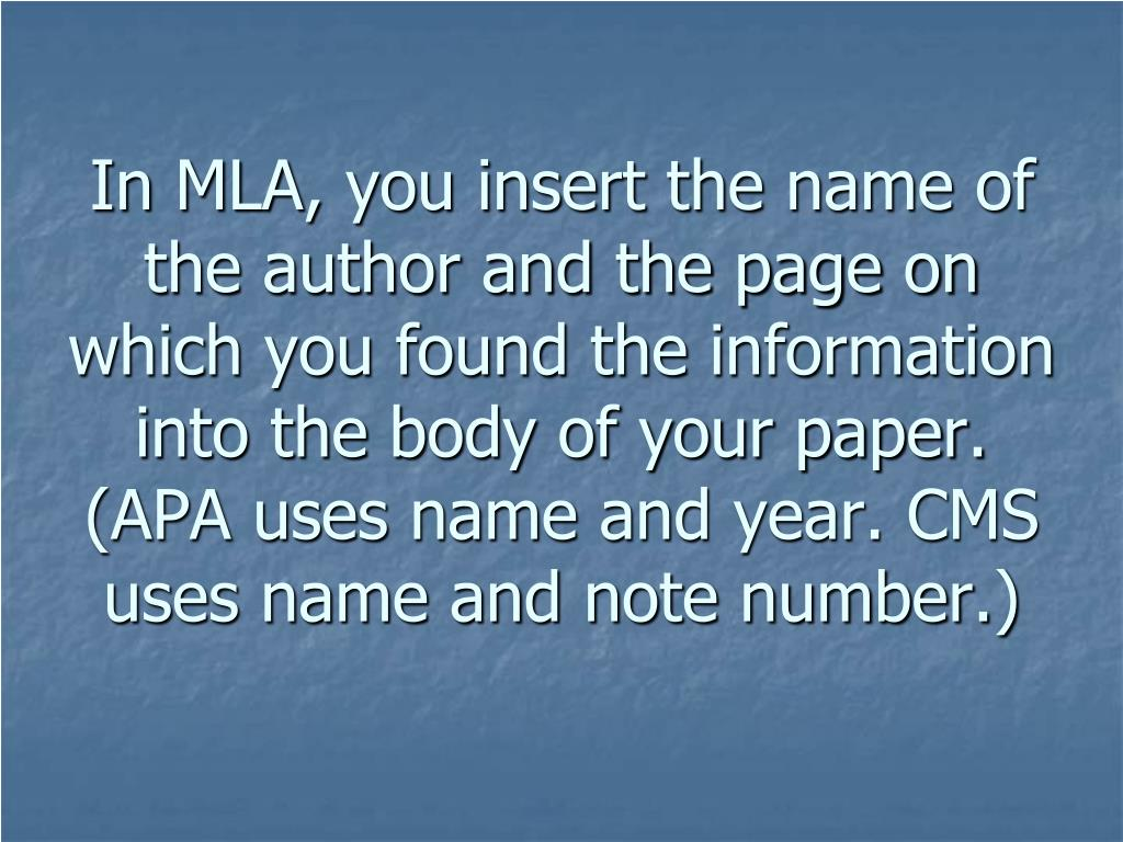 In MLA, you insert the name of the author and the page on which you found the information into the body of your paper. (APA uses name and year. CMS uses name and note number.)