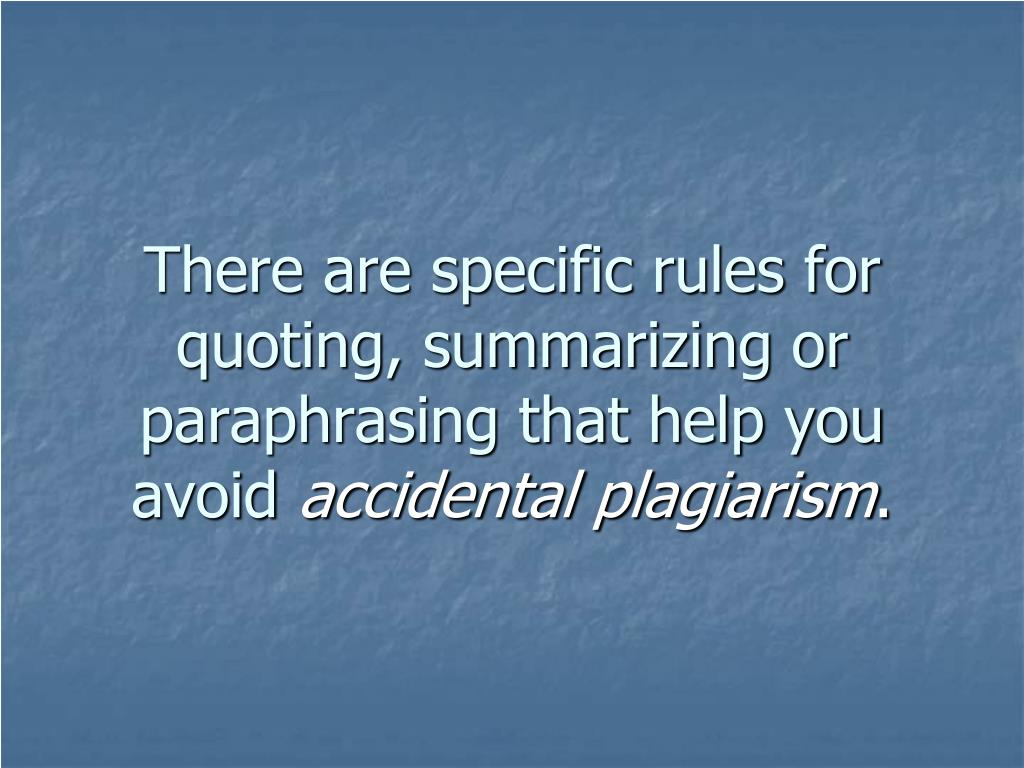 There are specific rules for quoting, summarizing or paraphrasing that help you avoid