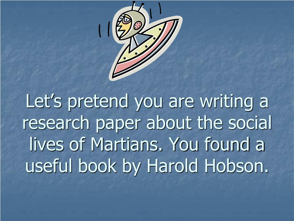 Let's pretend you are writing a research paper about the social lives of Martians. You found a useful book by Harold Hobson.