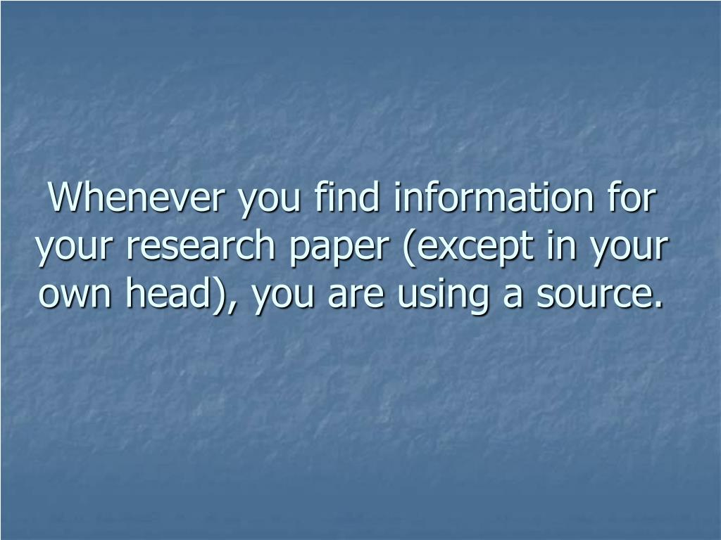 Whenever you find information for your research paper (except in your own head), you are using a source.