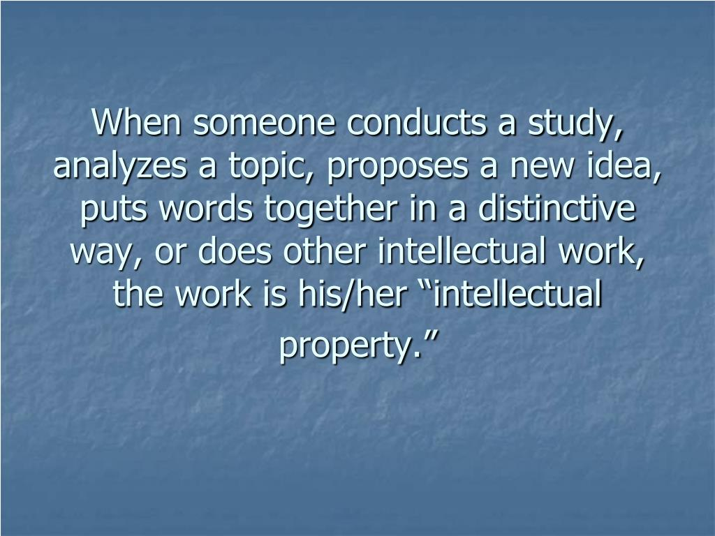"When someone conducts a study, analyzes a topic, proposes a new idea, puts words together in a distinctive way, or does other intellectual work, the work is his/her ""intellectual property."""