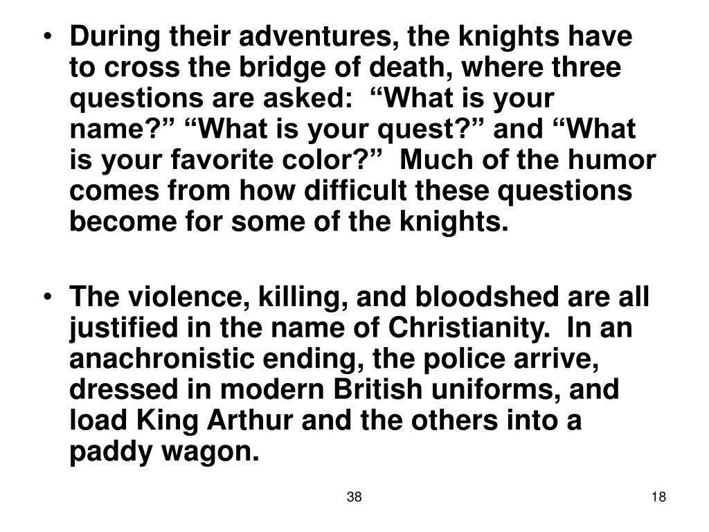 """During their adventures, the knights have to cross the bridge of death, where three questions are asked:  """"What is your name?"""" """"What is your quest?"""" and """"What is your favorite color?""""  Much of the humor comes from how difficult these questions become for some of the knights."""