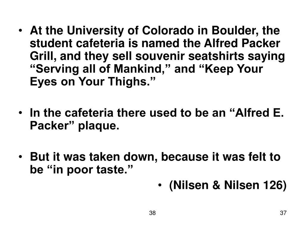 """At the University of Colorado in Boulder, the student cafeteria is named the Alfred Packer Grill, and they sell souvenir seatshirts saying """"Serving all of Mankind,"""" and """"Keep Your Eyes on Your Thighs."""""""