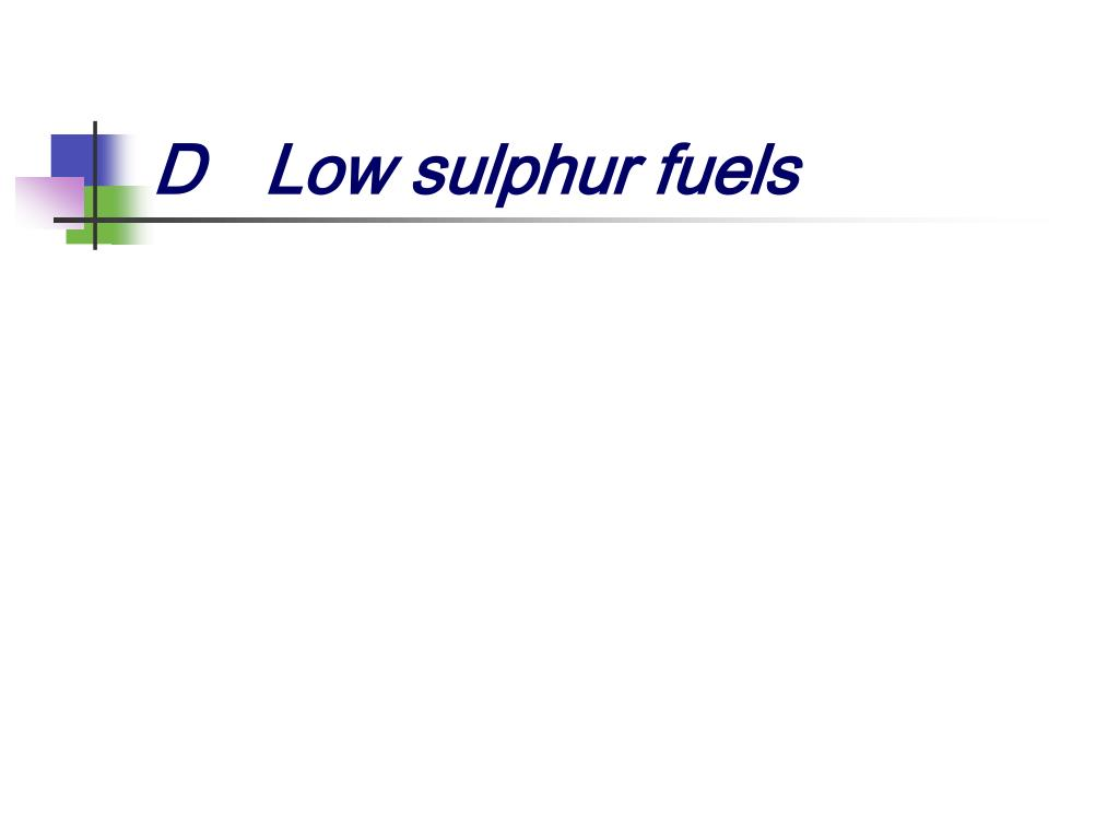 D	Low sulphur fuels